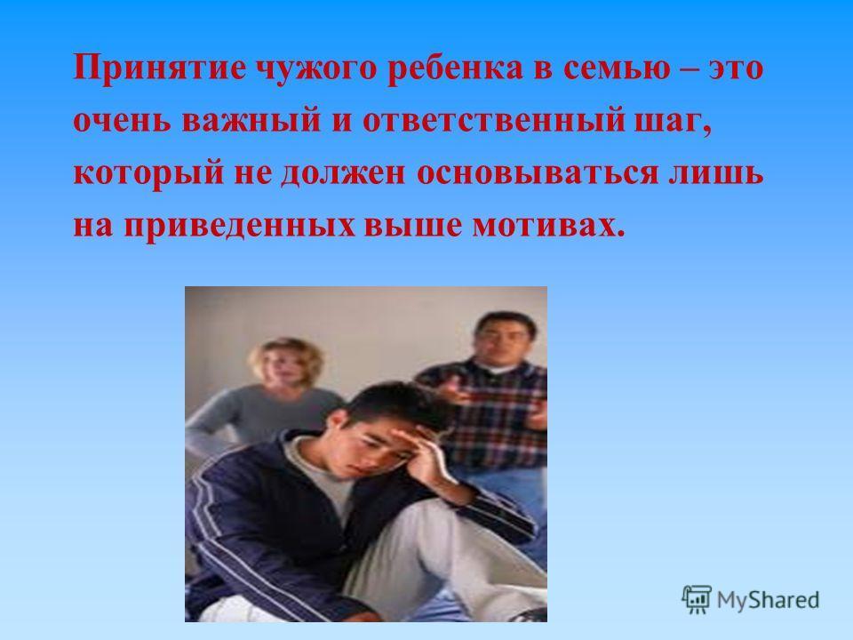 Принятие чужого ребенка в семью – это очень важный и ответственный шаг, который не должен основываться лишь на приведенных выше мотивах.