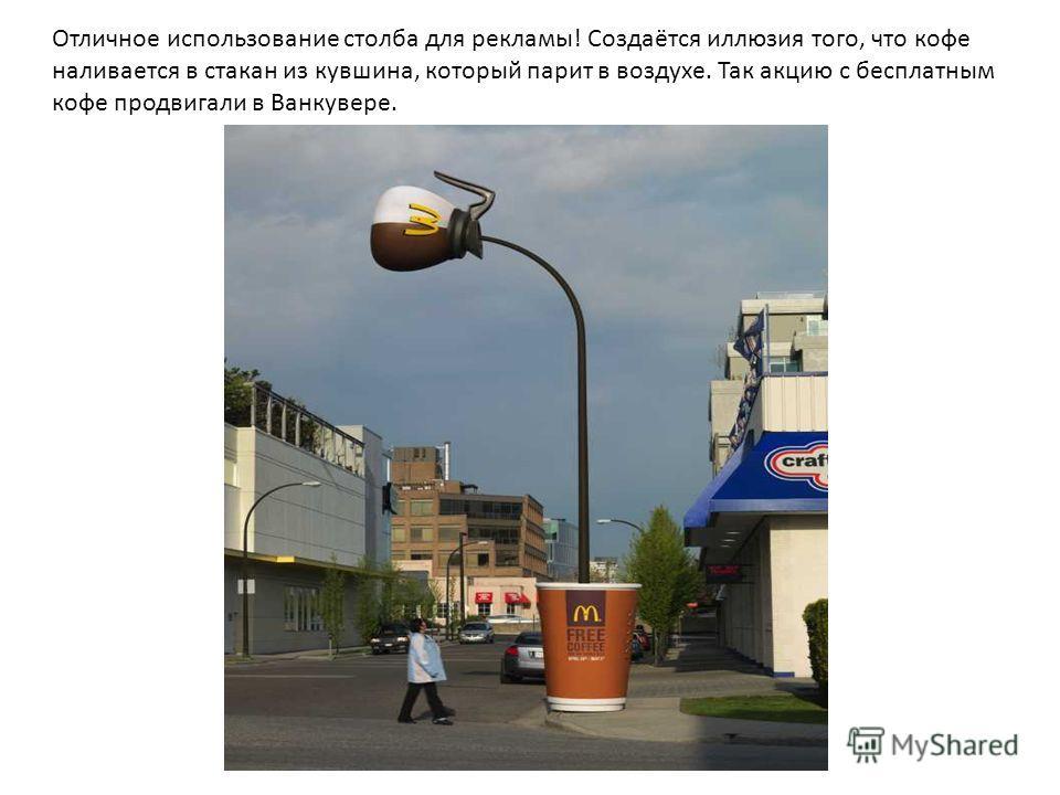 Отличное использование столба для рекламы! Создаётся иллюзия того, что кофе наливается в стакан из кувшина, который парит в воздухе. Так акцию с бесплатным кофе продвигали в Ванкувере.
