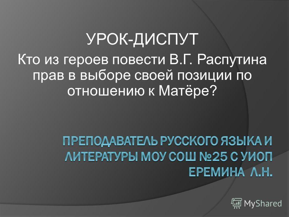 УРОК-ДИСПУТ Кто из героев повести В.Г. Распутина прав в выборе своей позиции по отношению к Матёре?