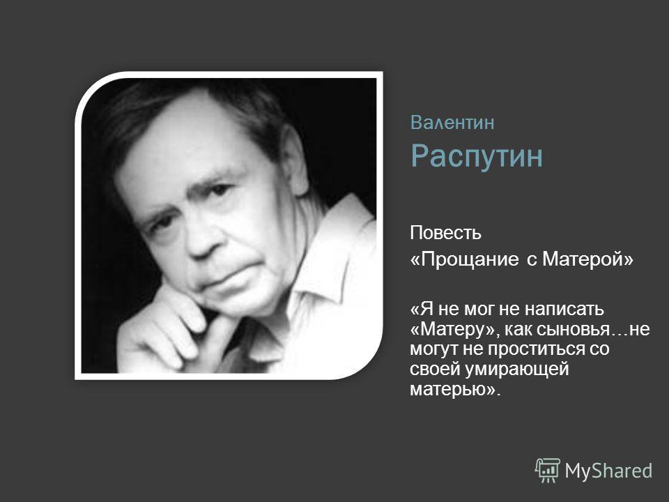 Валентин Распутин Повесть «Прощание с Матерой» «Я не мог не написать «Матеру», как сыновья…не могут не проститься со своей умирающей матерью».