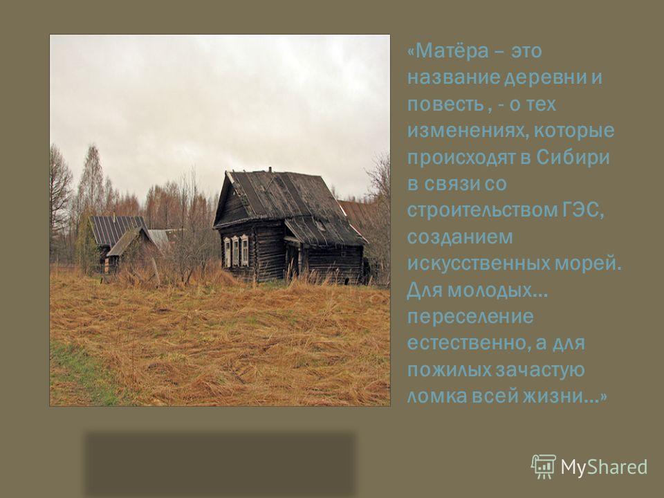 «Матёра – это название деревни и повесть, - о тех изменениях, которые происходят в Сибири в связи со строительством ГЭС, созданием искусственных морей. Для молодых… переселение естественно, а для пожилых зачастую ломка всей жизни…»