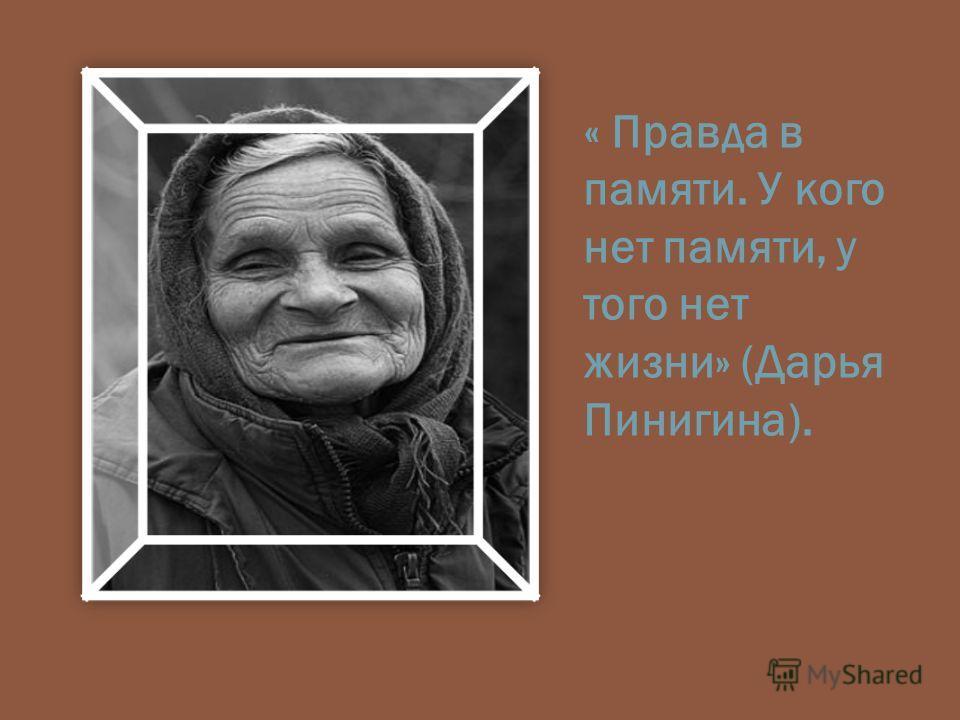 « Правда в памяти. У кого нет памяти, у того нет жизни» (Дарья Пинигина).