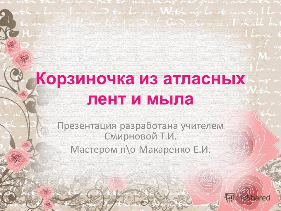 Корзиночка из атласных лент и мыла Презентация разработана учителем Смирновой Т.И. Мастером п\о Макаренко Е.И.