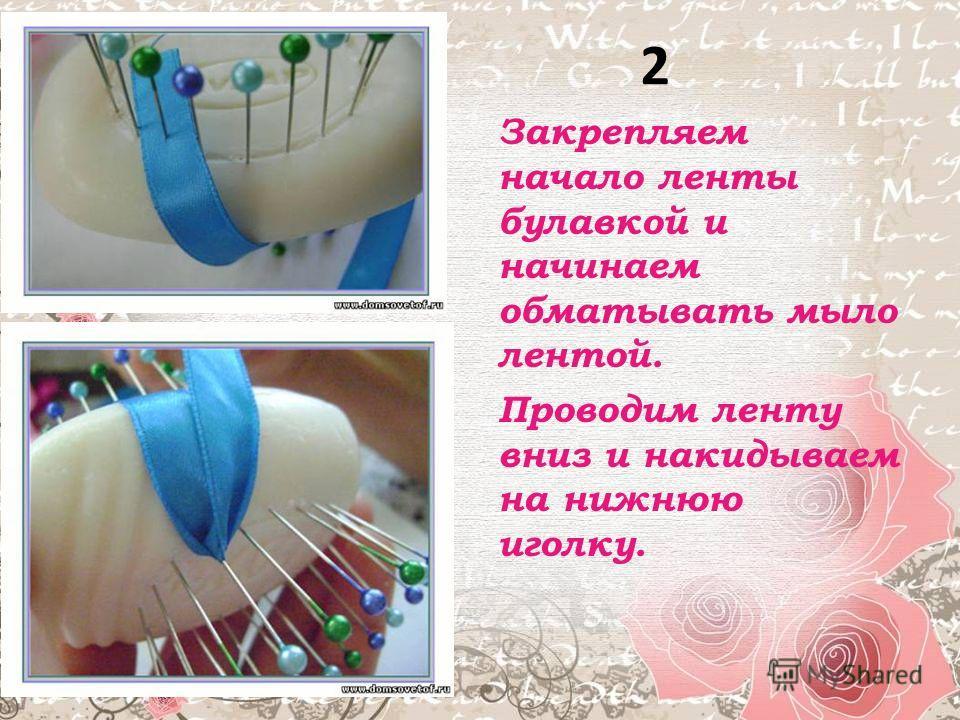 2 Закрепляем начало ленты булавкой и начинаем обматывать мыло лентой. Проводим ленту вниз и накидываем на нижнюю иголку.