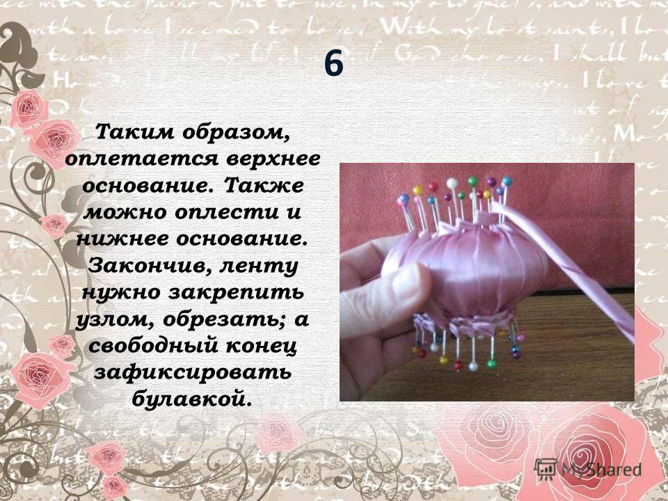 6 Таким образом, оплетается верхнее основание. Также можно оплести и нижнее основание. Закончив, ленту нужно закрепить узлом, обрезать; а свободный конец зафиксировать булавкой.