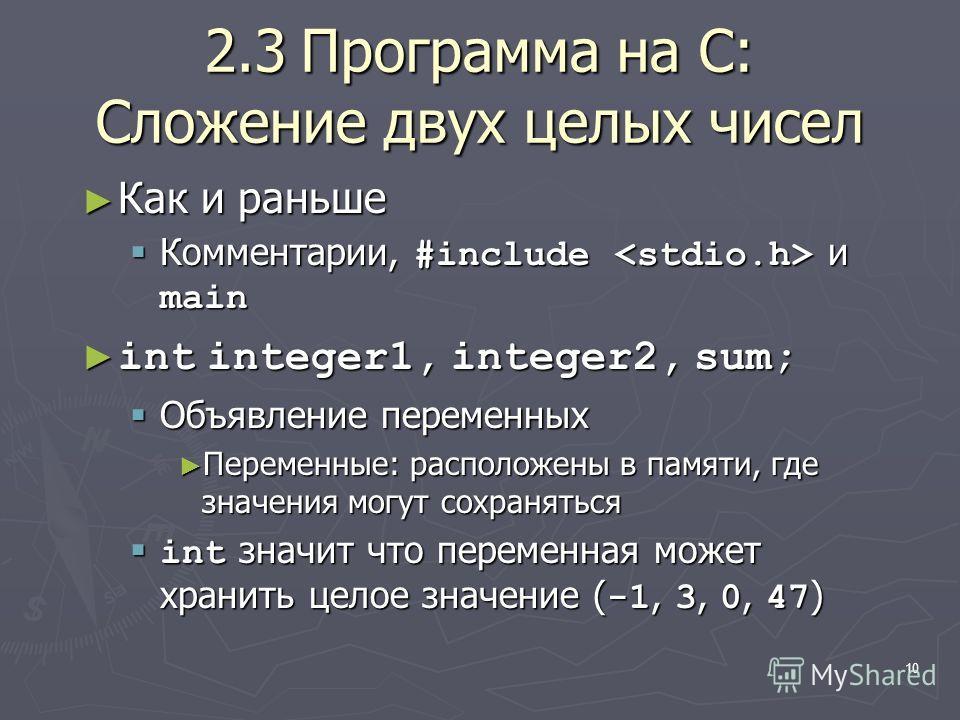 10 2.3Программа на C: Сложение двух целых чисел Как и раньше Как и раньше Комментарии, #include и main Комментарии, #include и main int integer1, integer2, sum; int integer1, integer2, sum; Объявление переменных Объявление переменных Переменные: расп