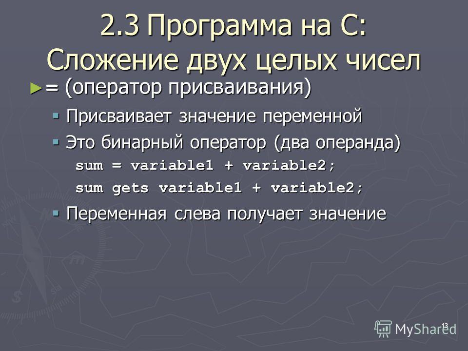 13 2.3Программа на C: Сложение двух целых чисел = (оператор присваивания) = (оператор присваивания) Присваивает значение переменной Присваивает значение переменной Это бинарный оператор (два операнда) Это бинарный оператор (два операнда) sum = variab
