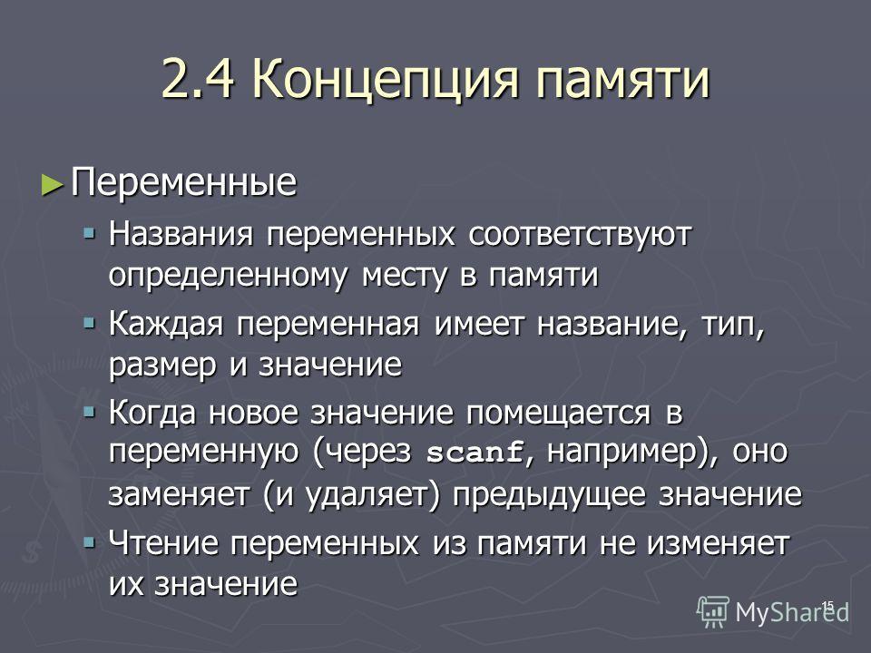 15 2.4 Концепция памяти Переменные Переменные Названия переменных соответствуют определенному месту в памяти Названия переменных соответствуют определенному месту в памяти Каждая переменная имеет название, тип, размер и значение Каждая переменная име
