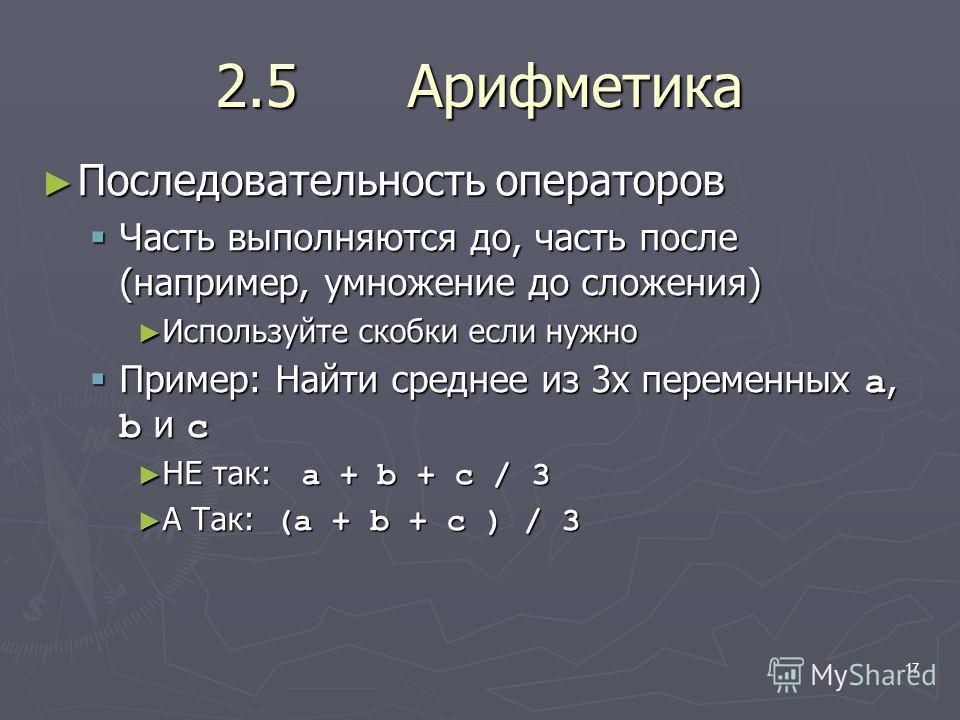 17 2.5 Арифметика Последовательность операторов Последовательность операторов Часть выполняются до, часть после (например, умножение до сложения) Часть выполняются до, часть после (например, умножение до сложения) Используйте скобки если нужно Исполь