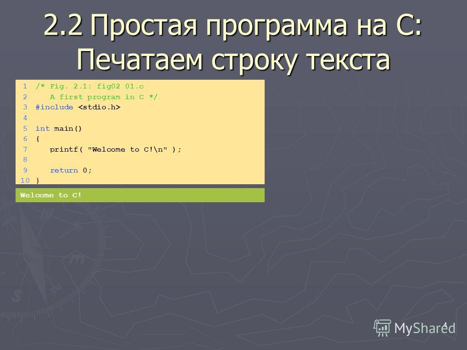 4 2.2Простая программа на C: Печатаем строку текста 1/* Fig. 2.1: fig02_01.c 2 A first program in C */ 3#include 4 5int main() 6{6{ 7 printf( Welcome to C!\n ); 8 9 return 0; 10} Welcome to C!