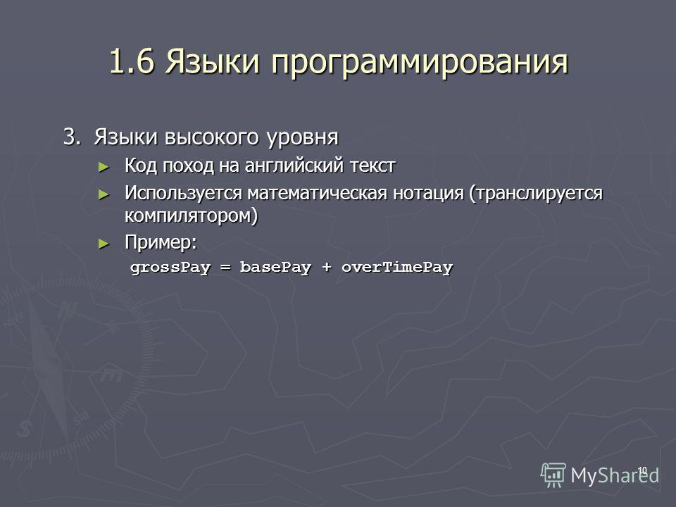 10 1.6 Языки программирования 3.Языки высокого уровня Код поход на английский текст Код поход на английский текст Используется математическая нотация (транслируется компилятором) Используется математическая нотация (транслируется компилятором) Пример