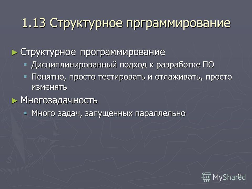 17 1.13 Структурное прграммирование Структурное программирование Структурное программирование Дисциплинированный подход к разработке ПО Дисциплинированный подход к разработке ПО Понятно, просто тестировать и отлаживать, просто изменять Понятно, прост