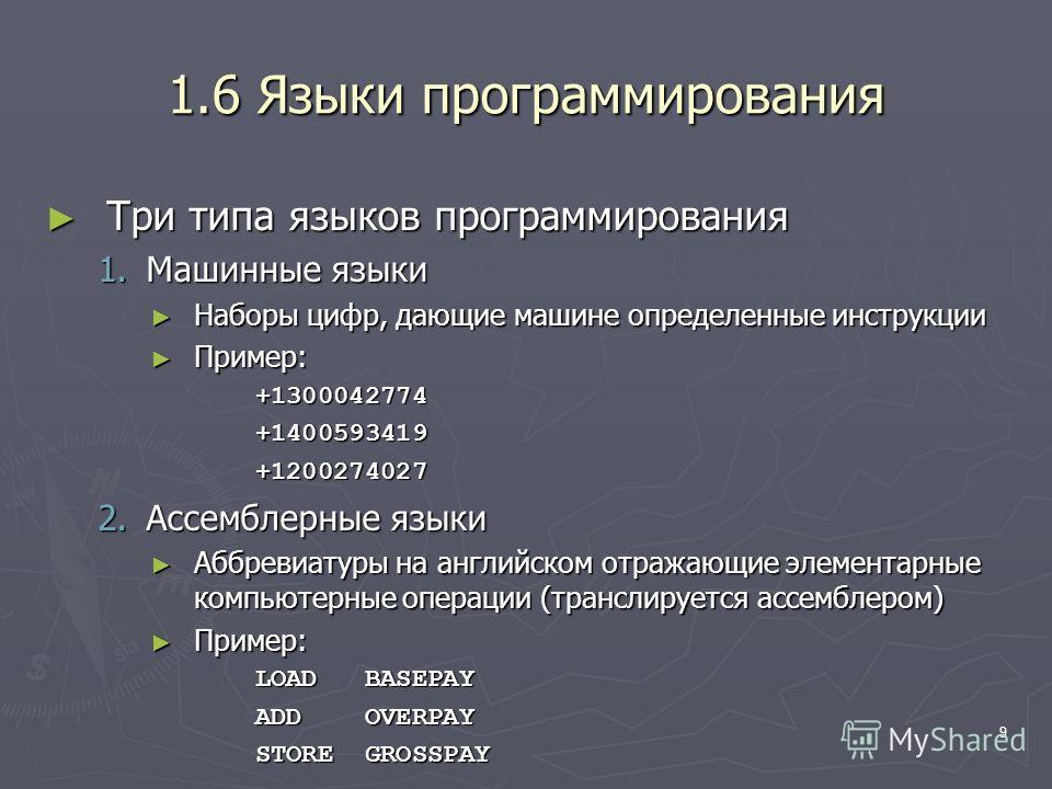9 1.6 Языки программирования Три типа языков программирования Три типа языков программирования 1.Машинные языки Наборы цифр, дающие машине определенные инструкции Наборы цифр, дающие машине определенные инструкции Пример: Пример:+1300042774+140059341