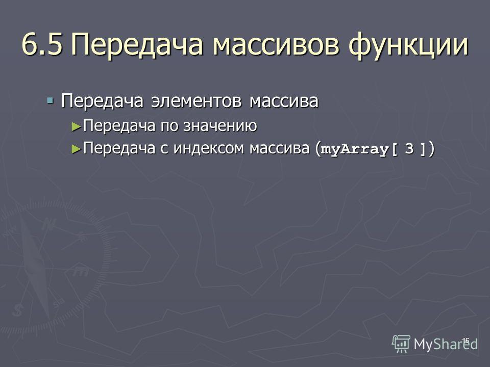 16 6.5Передача массивов функции Передача элементов массива Передача элементов массива Передача по значению Передача по значению Передача с индексом массива ( myArray[ 3 ] ) Передача с индексом массива ( myArray[ 3 ] )