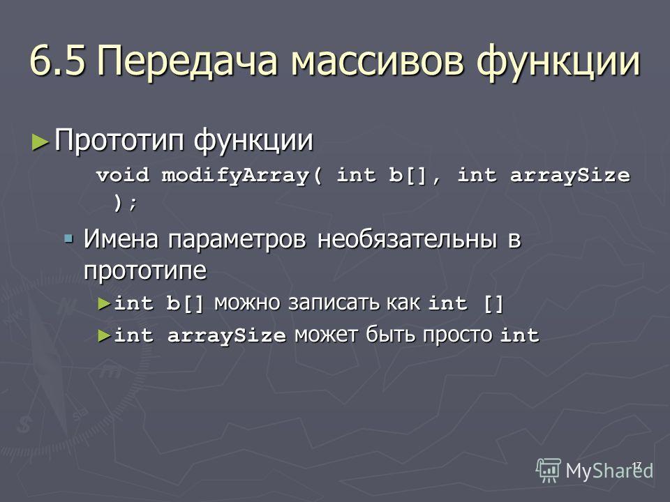 17 6.5Передача массивов функции Прототип функции Прототип функции void modifyArray( int b[], int arraySize ); Имена параметров необязательны в прототипе Имена параметров необязательны в прототипе int b[] можно записать как int [] int b[] можно записа