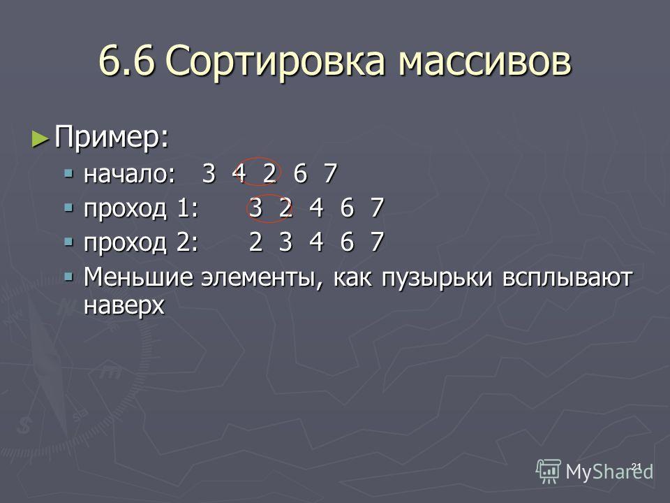 21 6.6Сортировка массивов Пример: Пример: начало: 3 4 2 6 7 начало: 3 4 2 6 7 проход 1: 3 2 4 6 7 проход 1: 3 2 4 6 7 проход 2: 2 3 4 6 7 проход 2: 2 3 4 6 7 Меньшие элементы, как пузырьки всплывают наверх Меньшие элементы, как пузырьки всплывают нав