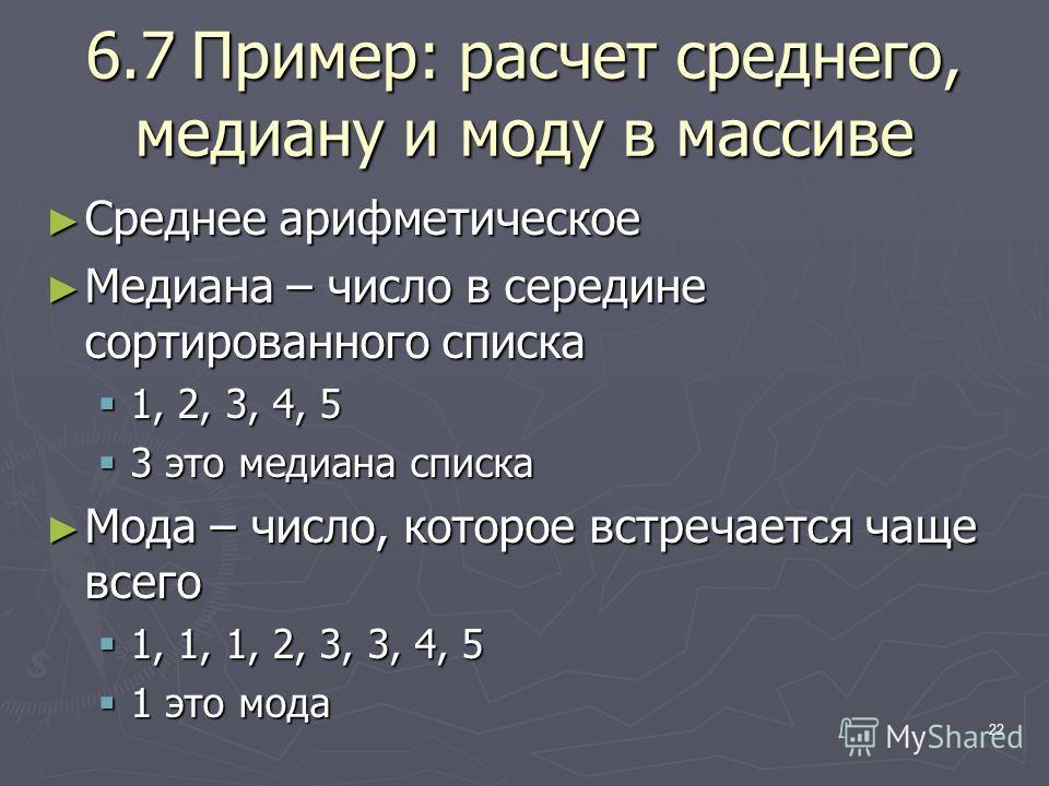 22 6.7Пример: расчет среднего, медиану и моду в массиве Среднее арифметическое Среднее арифметическое Медиана – число в середине сортированного списка Медиана – число в середине сортированного списка 1, 2, 3, 4, 5 1, 2, 3, 4, 5 3 это медиана списка 3