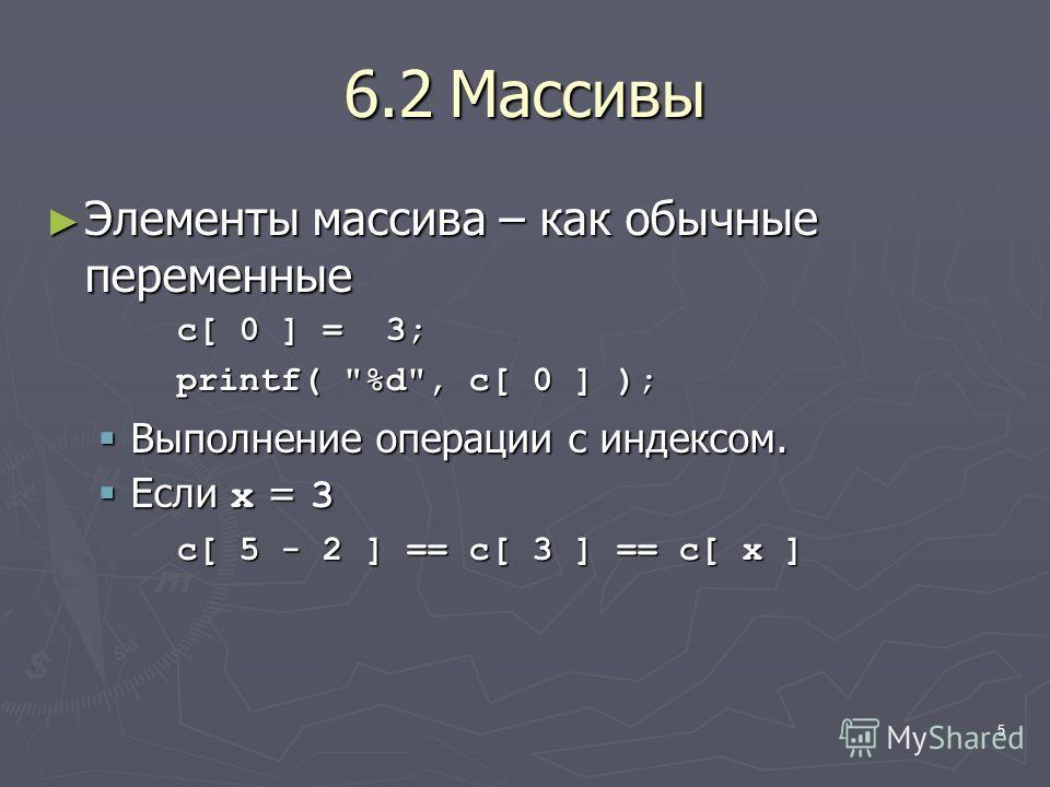 5 6.2Массивы Элементы массива – как обычные переменные Элементы массива – как обычные переменные c[ 0 ] = 3; printf( %d, c[ 0 ] ); Выполнение операции с индексом. Выполнение операции с индексом. Если x = 3 Если x = 3 c[ 5 - 2 ] == c[ 3 ] == c[ x ]