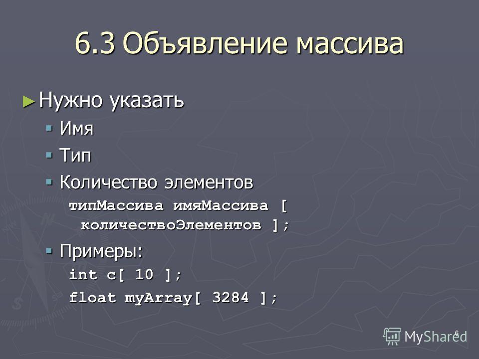 6 6.3Объявление массива Нужно указать Нужно указать Имя Имя Тип Тип Количество элементов Количество элементов типМассива имяМассива [ количествоЭлементов ]; Примеры: Примеры: int c[ 10 ]; float myArray[ 3284 ];