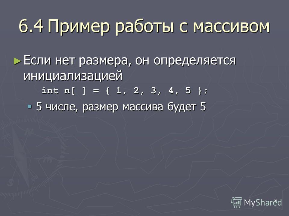 9 6.4Пример работы с массивом Если нет размера, он определяется инициализацией Если нет размера, он определяется инициализацией int n[ ] = { 1, 2, 3, 4, 5 }; 5 числе, размер массива будет 5 5 числе, размер массива будет 5