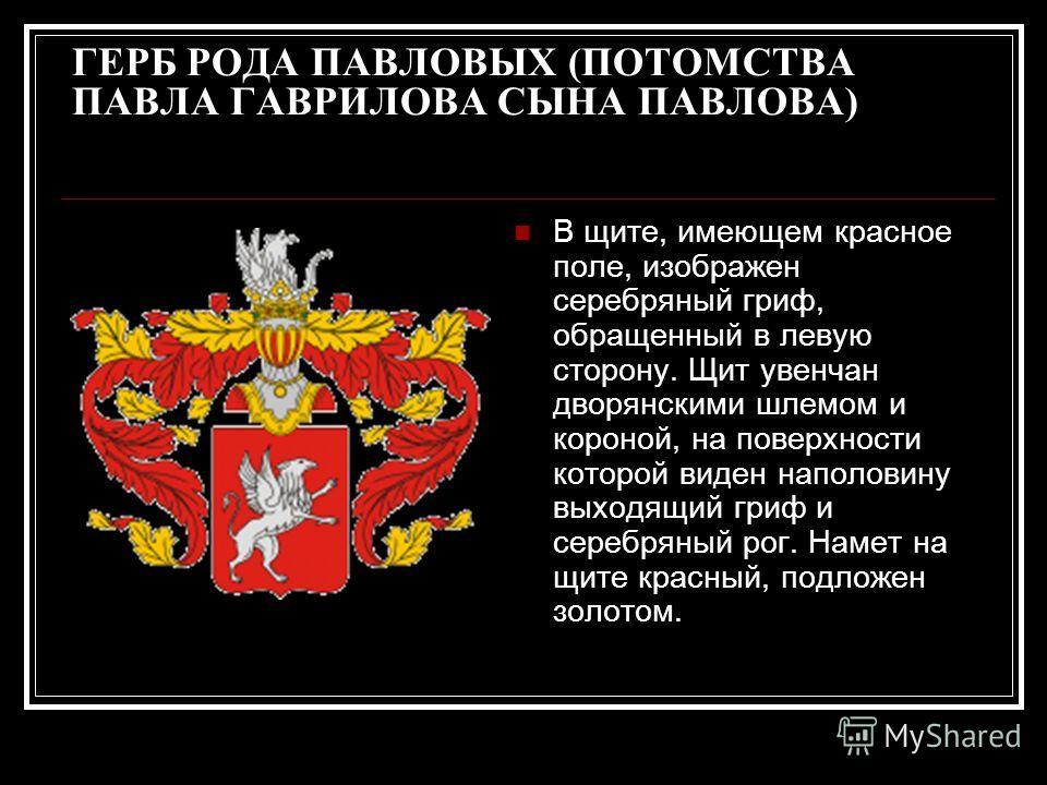 ГЕРБ РОДА ПАВЛОВЫХ (ПОТОМСТВА ПАВЛА ГАВРИЛОВА СЫНА ПАВЛОВА) В щите, имеющем красное поле, изображен серебряный гриф, обращенный в левую сторону. Щит увенчан дворянскими шлемом и короной, на поверхности которой виден наполовину выходящий гриф и серебр