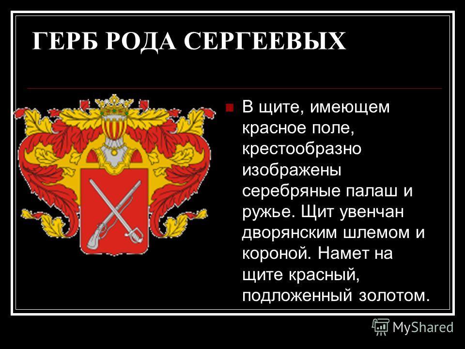 ГЕРБ РОДА СЕРГЕЕВЫХ В щите, имеющем красное поле, крестообразно изображены серебряные палаш и ружье. Щит увенчан дворянским шлемом и короной. Намет на щите красный, подложенный золотом.