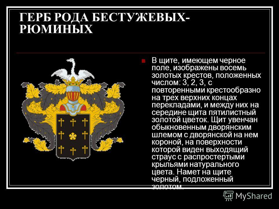 ГЕРБ РОДА БЕСТУЖЕВЫХ- РЮМИНЫХ В щите, имеющем черное поле, изображены восемь золотых крестов, положенных числом: 3, 2, 3, с повторенными крестообразно на трех верхних концах перекладами, и между них на середине щита пятилистный золотой цветок. Щит ув