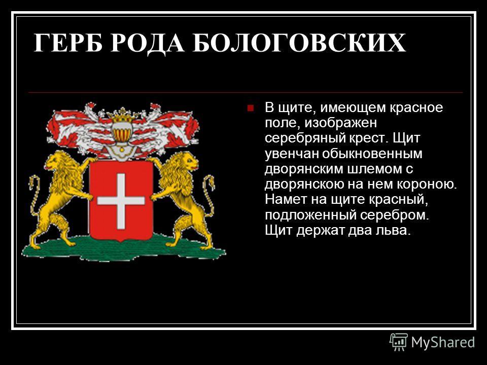 ГЕРБ РОДА БОЛОГОВСКИХ В щите, имеющем красное поле, изображен серебряный крест. Щит увенчан обыкновенным дворянским шлемом с дворянскою на нем короною. Намет на щите красный, подложенный серебром. Щит держат два льва.