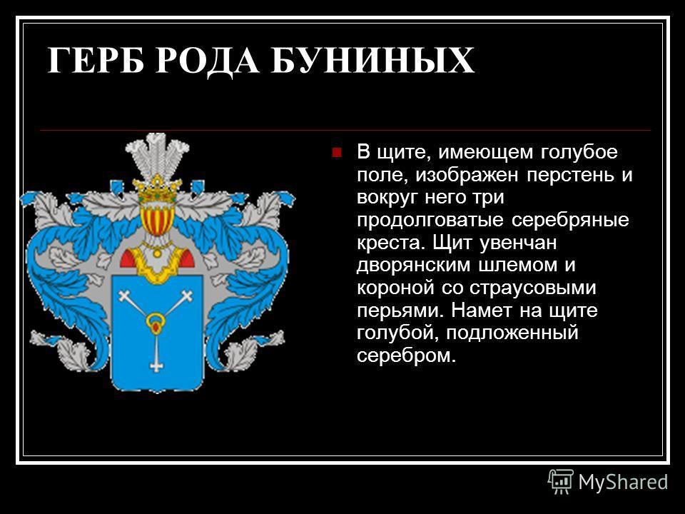 ГЕРБ РОДА БУНИНЫХ В щите, имеющем голубое поле, изображен перстень и вокруг него три продолговатые серебряные креста. Щит увенчан дворянским шлемом и короной со страусовыми перьями. Намет на щите голубой, подложенный серебром.