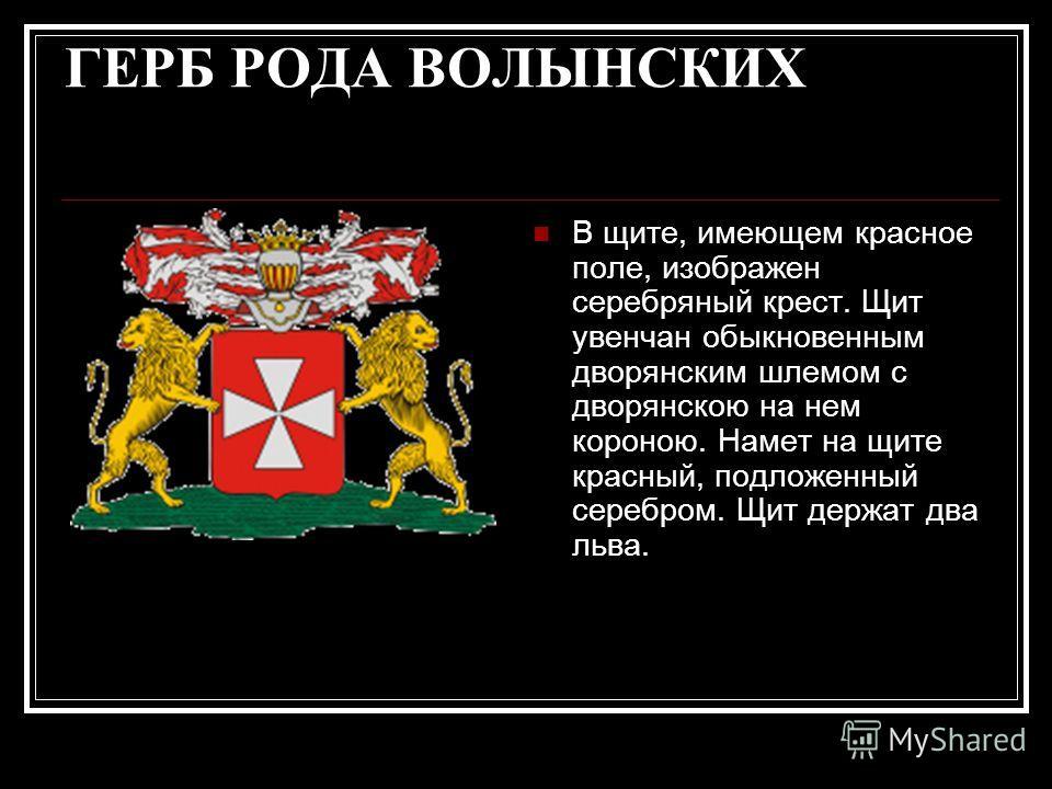 ГЕРБ РОДА ВОЛЫНСКИХ В щите, имеющем красное поле, изображен серебряный крест. Щит увенчан обыкновенным дворянским шлемом с дворянскою на нем короною. Намет на щите красный, подложенный серебром. Щит держат два льва.