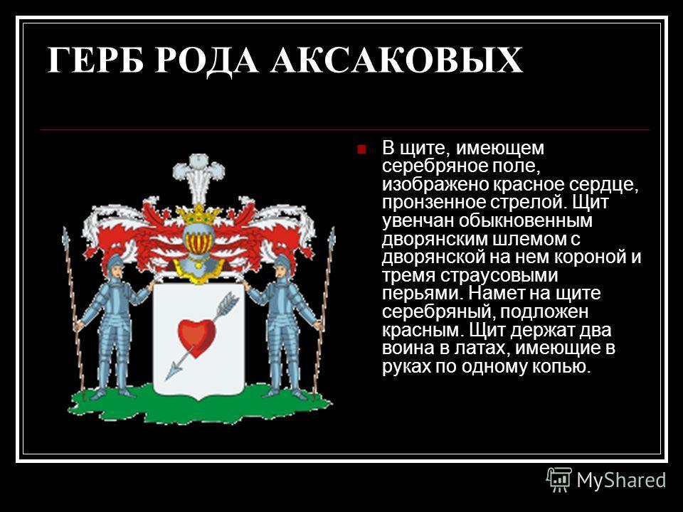 ГЕРБ РОДА АКСАКОВЫХ В щите, имеющем серебряное поле, изображено красное сердце, пронзенное стрелой. Щит увенчан обыкновенным дворянским шлемом с дворянской на нем короной и тремя страусовыми перьями. Намет на щите серебряный, подложен красным. Щит де
