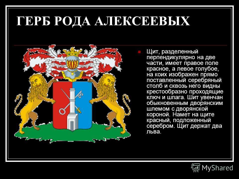 ГЕРБ РОДА АЛЕКСЕЕВЫХ Щит, разделенный перпендикулярно на две части, имеет правое поле красное, а левое голубое, на коих изображен прямо поставленный серебряный столб и сквозь него видны крестообразно проходящие ключ и шпага. Шит увенчан обыкновенным