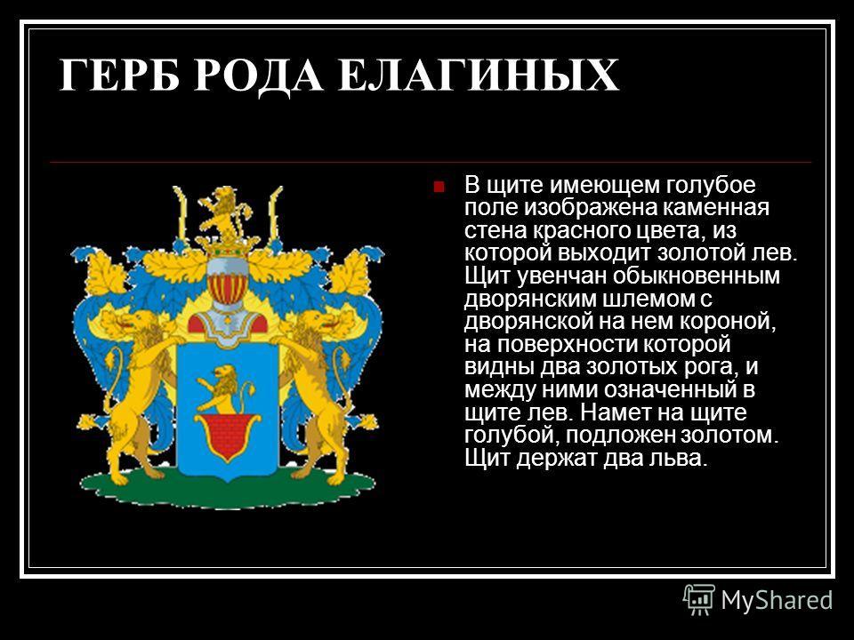 ГЕРБ РОДА ЕЛАГИНЫХ В щите имеющем голубое поле изображена каменная стена красного цвета, из которой выходит золотой лев. Щит увенчан обыкновенным дворянским шлемом с дворянской на нем короной, на поверхности которой видны два золотых рога, и между ни