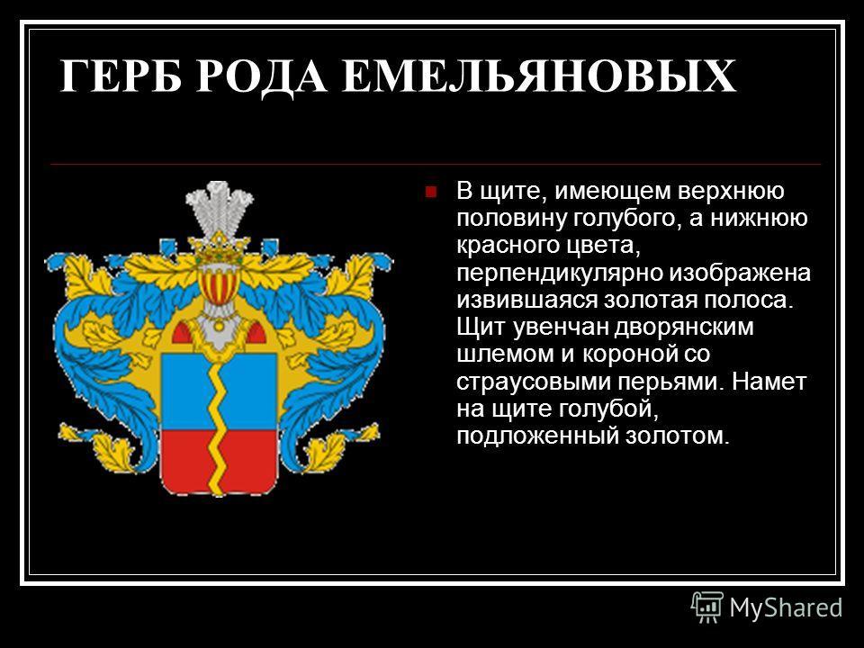ГЕРБ РОДА ЕМЕЛЬЯНОВЫХ В щите, имеющем верхнюю половину голубого, а нижнюю красного цвета, перпендикулярно изображена извившаяся золотая полоса. Щит увенчан дворянским шлемом и короной со страусовыми перьями. Намет на щите голубой, подложенный золотом