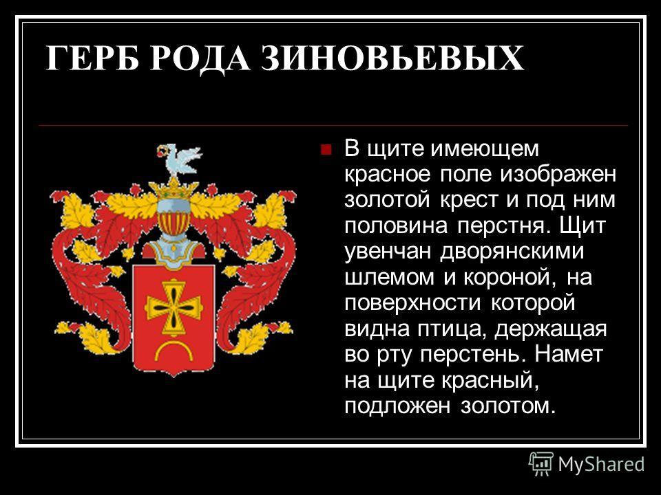 ГЕРБ РОДА ЗИНОВЬЕВЫХ В щите имеющем красное поле изображен золотой крест и под ним половина перстня. Щит увенчан дворянскими шлемом и короной, на поверхности которой видна птица, держащая во рту перстень. Намет на щите красный, подложен золотом.