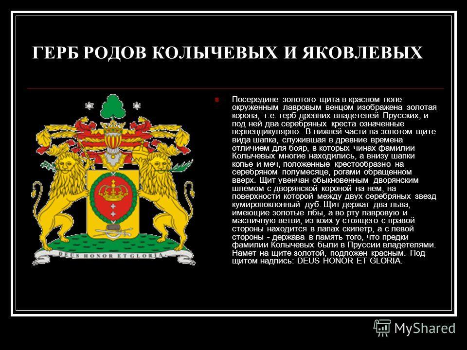ГЕРБ РОДОВ КОЛЫЧЕВЫХ И ЯКОВЛЕВЫХ Посередине золотого щита в красном поле окруженным лавровым венцом изображена золотая корона, т.е. герб древних владетелей Прусских, и под ней два серебряных креста означенные перпендикулярно. В нижней части на золото