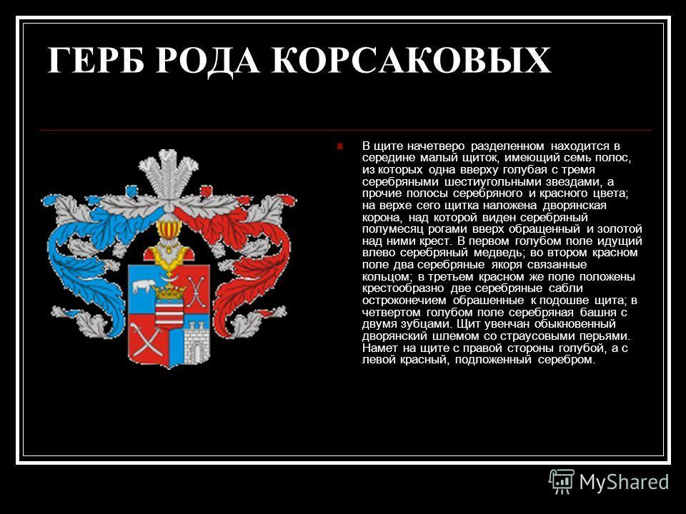 ГЕРБ РОДА КОРСАКОВЫХ В щите начетверо разделенном находится в середине малый щиток, имеющий семь полос, из которых одна вверху голубая с тремя серебряными шестиугольными звездами, а прочие полосы серебряного и красного цвета; на верхе сего щитка нало