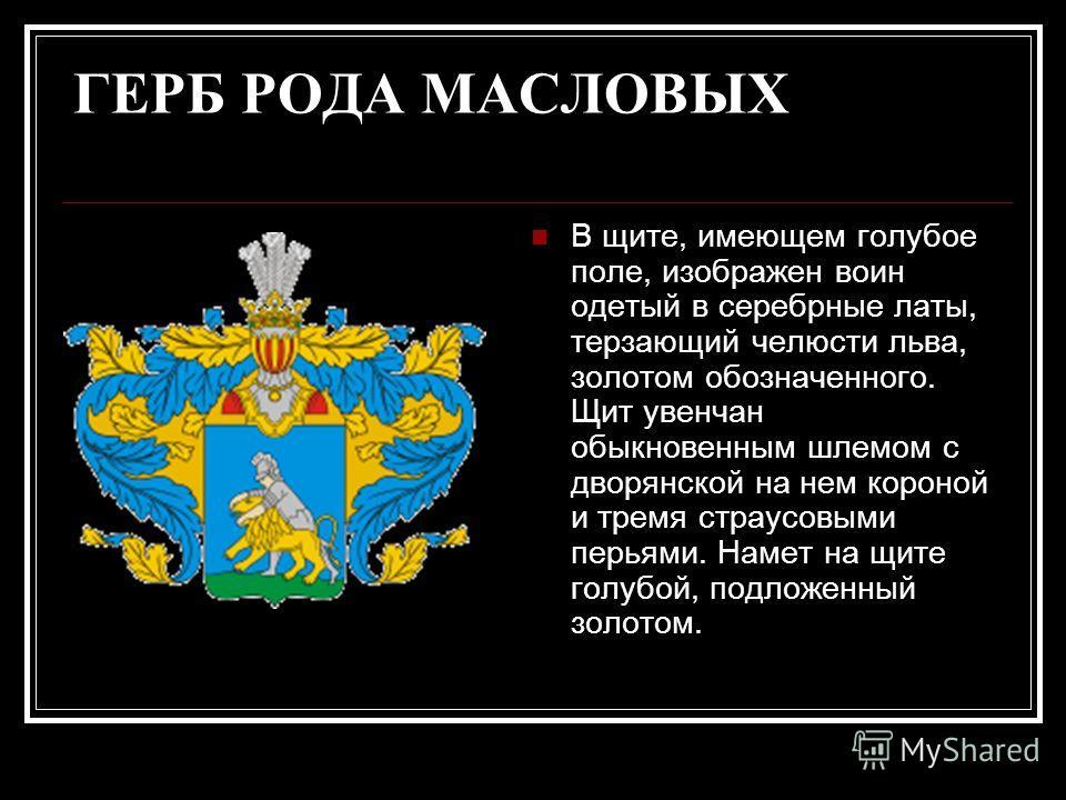 ГЕРБ РОДА МАСЛОВЫХ В щите, имеющем голубое поле, изображен воин одетый в серебрные латы, терзающий челюсти льва, золотом обозначенного. Щит увенчан обыкновенным шлемом с дворянской на нем короной и тремя страусовыми перьями. Намет на щите голубой, по