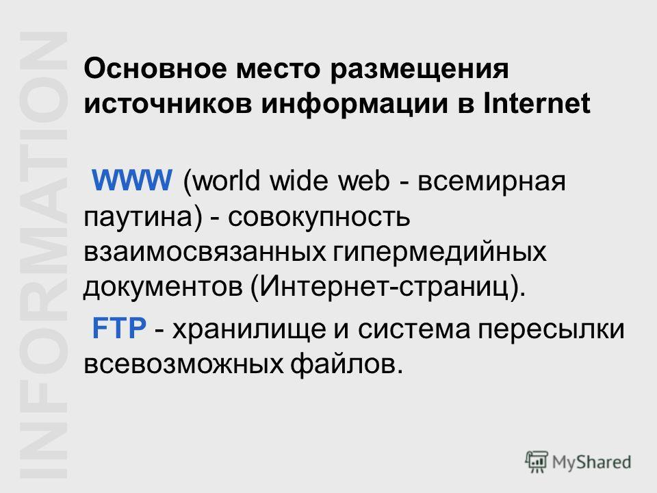 Основное место размещения источников информации в Internet WWW (world wide web - всемирная паутина) - совокупность взаимосвязанных гипермедийных документов (Интернет-страниц). FTP - хранилище и система пересылки всевозможных файлов. INFORMATION