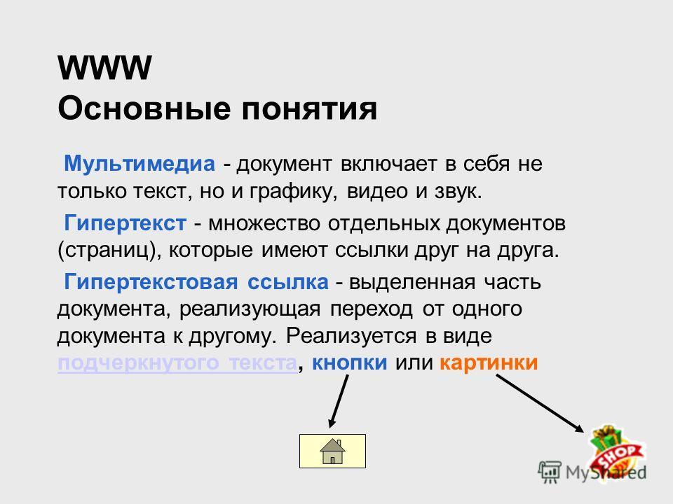 WWW Основные понятия Мультимедиа - документ включает в себя не только текст, но и графику, видео и звук. Гипертекст - множество отдельных документов (страниц), которые имеют ссылки друг на друга. Гипертекстовая ссылка - выделенная часть документа, ре