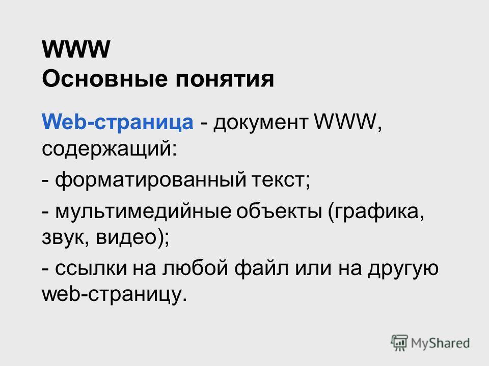 WWW Основные понятия Web-страница - документ WWW, содержащий: - форматированный текст; - мультимедийные объекты (графика, звук, видео); - ссылки на любой файл или на другую web-страницу.