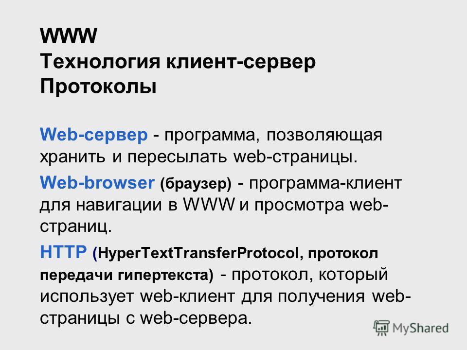 WWW Технология клиент-сервер Протоколы Web-сервер - программа, позволяющая хранить и пересылать web-страницы. Web-browser (браузер) - программа-клиент для навигации в WWW и просмотра web- страниц. HTTP (HyperTextTransferProtocol, протокол передачи ги
