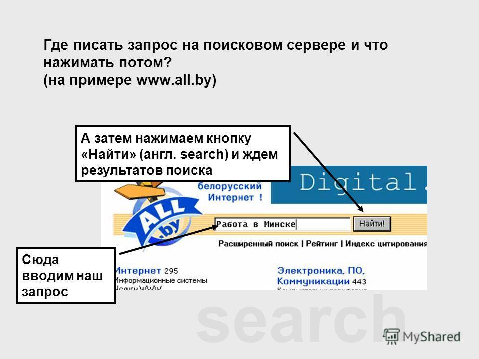 search... Где писать запрос на поисковом сервере и что нажимать потом? (на примере www.all.by) Сюда вводим наш запрос А затем нажимаем кнопку «Найти» (англ. search) и ждем результатов поиска
