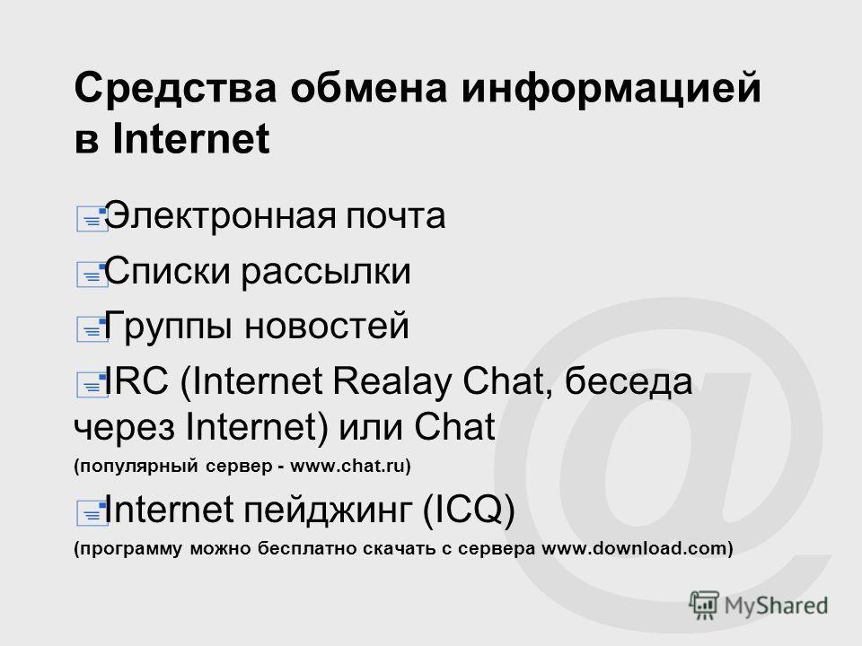 @ Средства обмена информацией в Internet Электронная почта Списки рассылки Группы новостей IRC (Internet Realay Chat, беседа через Internet) или Chat (популярный сервер - www.chat.ru) Internet пейджинг (ICQ) (программу можно бесплатно скачать с серве