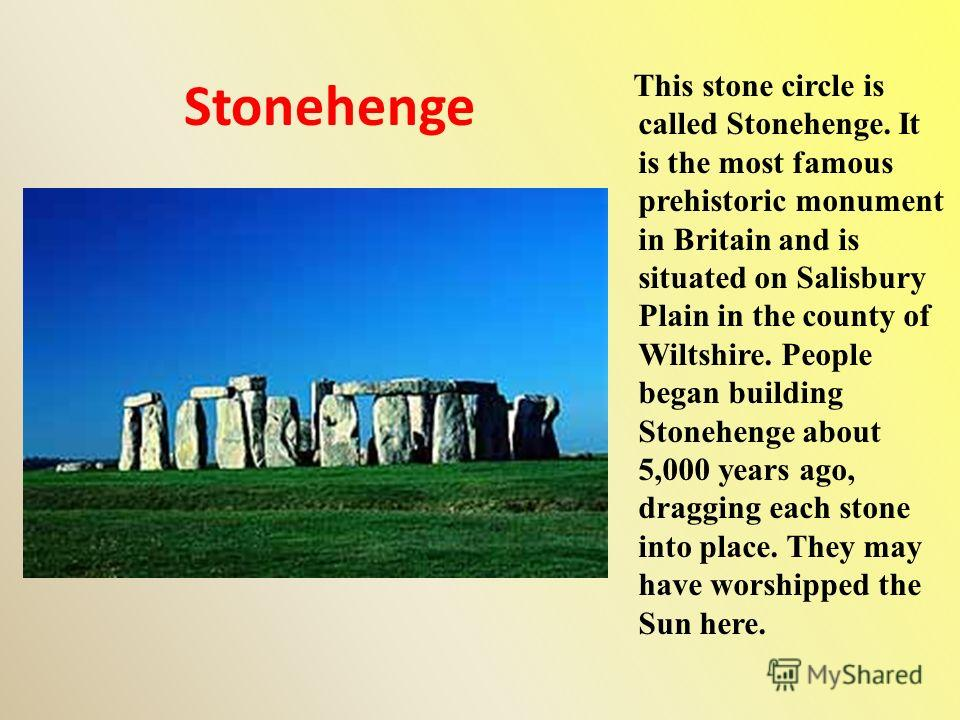 Stonehenge This stone circle is called Stonehenge. It is the most famous prehistoric monument in Britain and is situated on Salisbury Plain in the county of Wiltshire. People began building Stonehenge about 5,000 years ago, dragging each stone into p