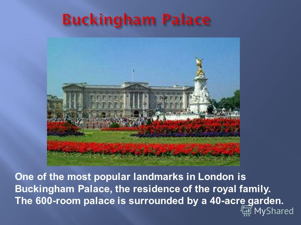 One of the most popular landmarks in London is Buckingham Palace, the residence of the royal family. The 600-room palace is surrounded by a 40-acre garden.