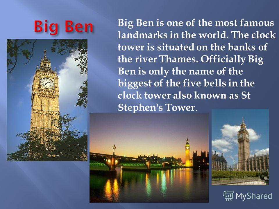 Big Ben is one of the most famous landmarks in the world. The clock tower is situated on the banks of the river Thames. Officially Big Ben is only the name of the biggest of the five bells in the clock tower also known as St Stephen's Tower.