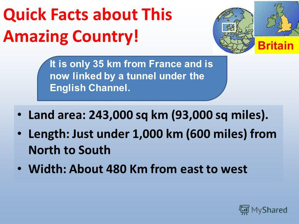 Quick Facts about This Amazing Country! Land area: 243,000 sq km (93,000 sq miles). Length: Just under 1,000 km (600 miles) from North to South Width: About 480 Km from east to west It is only 35 km from France and is now linked by a tunnel under the