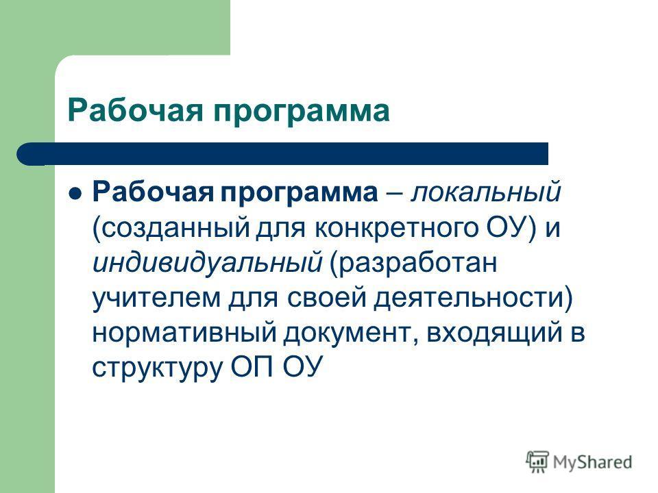 Рабочая программа Рабочая программа – локальный (созданный для конкретного ОУ) и индивидуальный (разработан учителем для своей деятельности) нормативный документ, входящий в структуру ОП ОУ