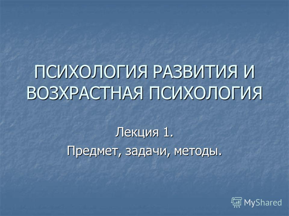 ПСИХОЛОГИЯ РАЗВИТИЯ И ВОЗХРАСТНАЯ ПСИХОЛОГИЯ Лекция 1. Предмет, задачи, методы.